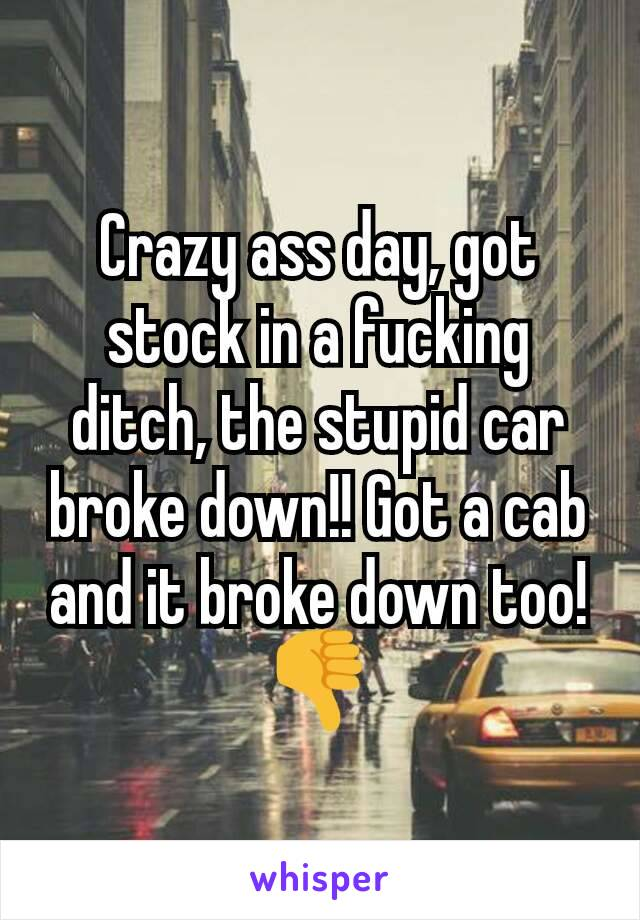Crazy ass day, got stock in a fucking ditch, the stupid car broke down!! Got a cab and it broke down too! 👎