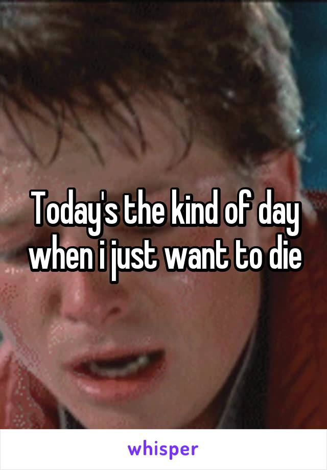 Today's the kind of day when i just want to die