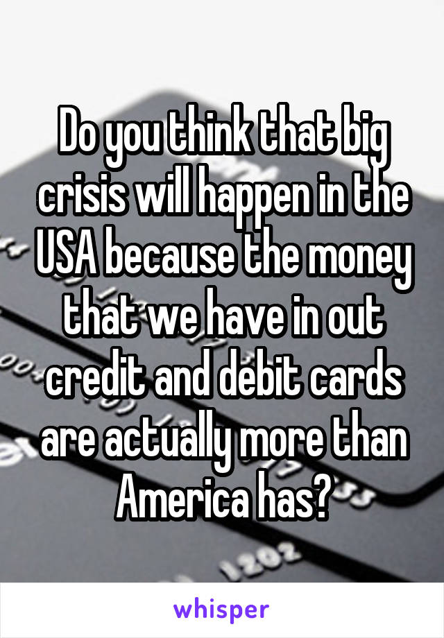 Do you think that big crisis will happen in the USA because the money that we have in out credit and debit cards are actually more than America has?