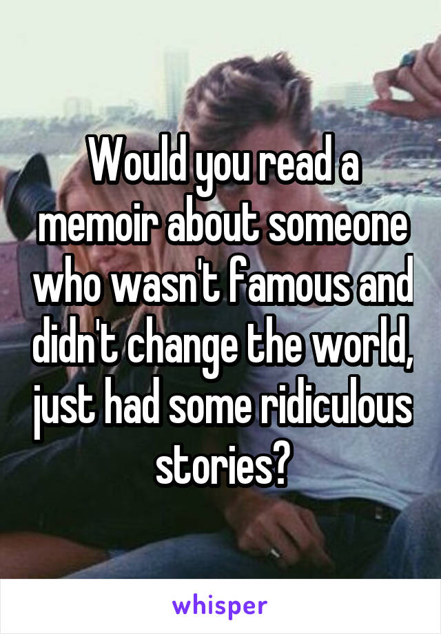 Would you read a memoir about someone who wasn't famous and didn't change the world, just had some ridiculous stories?