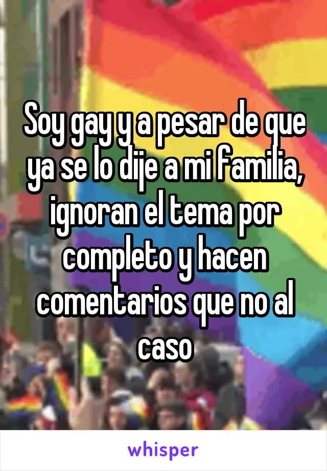 Soy gay y a pesar de que ya se lo dije a mi familia, ignoran el tema por completo y hacen comentarios que no al caso