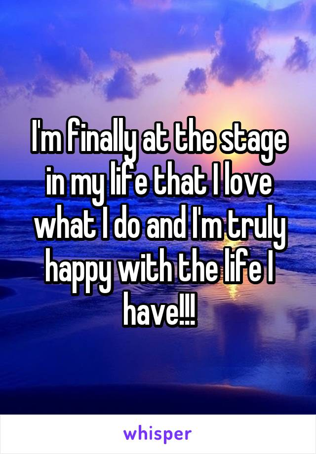 I'm finally at the stage in my life that I love what I do and I'm truly happy with the life I have!!!