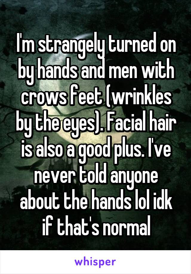 I'm strangely turned on by hands and men with crows feet (wrinkles by the eyes). Facial hair is also a good plus. I've never told anyone about the hands lol idk if that's normal