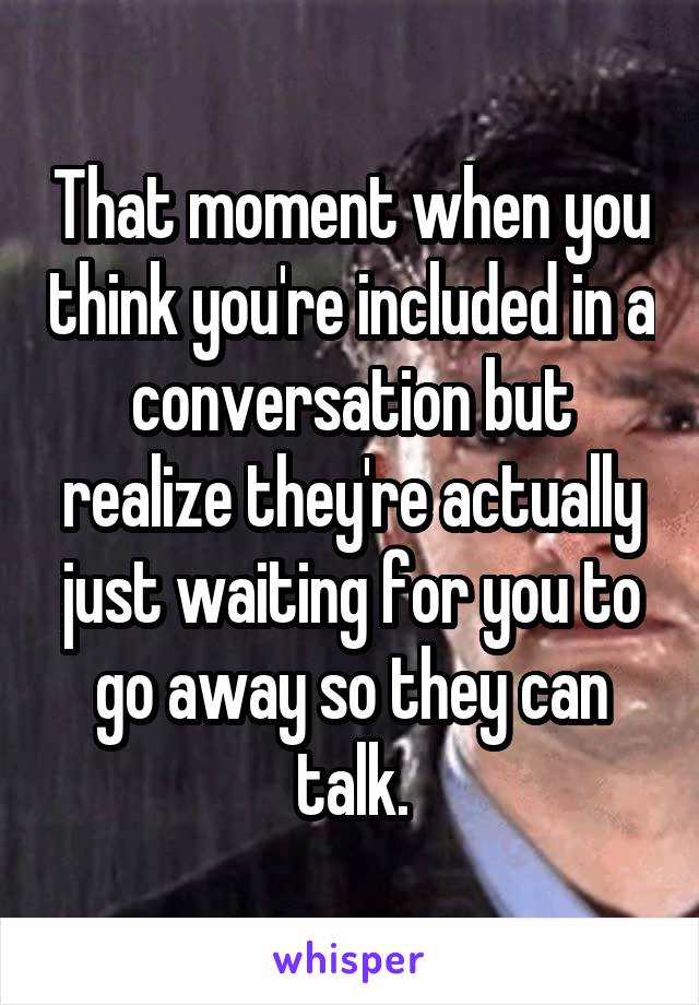 That moment when you think you're included in a conversation but realize they're actually just waiting for you to go away so they can talk.