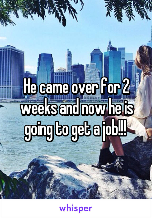 He came over for 2 weeks and now he is going to get a job!!!