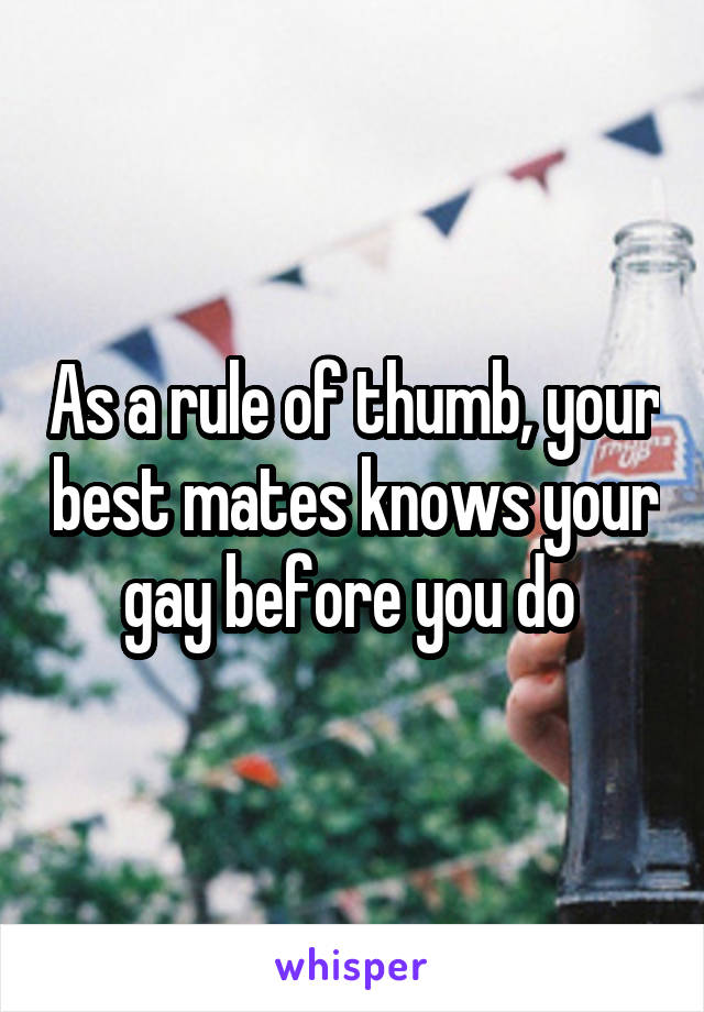As a rule of thumb, your best mates knows your gay before you do
