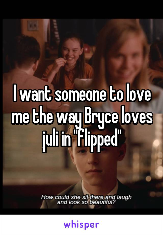 "I want someone to love me the way Bryce loves juli in ""flipped"""