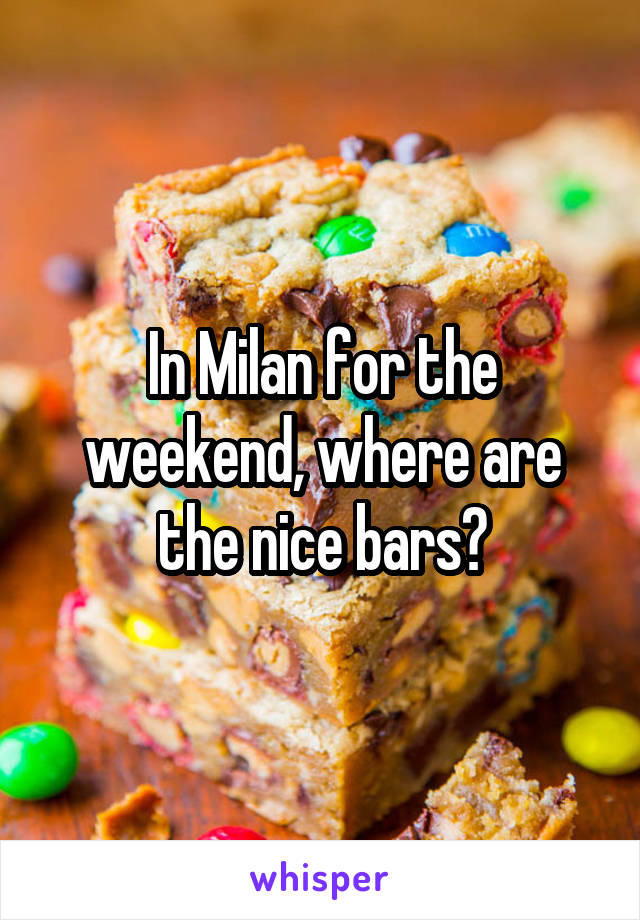 In Milan for the weekend, where are the nice bars?