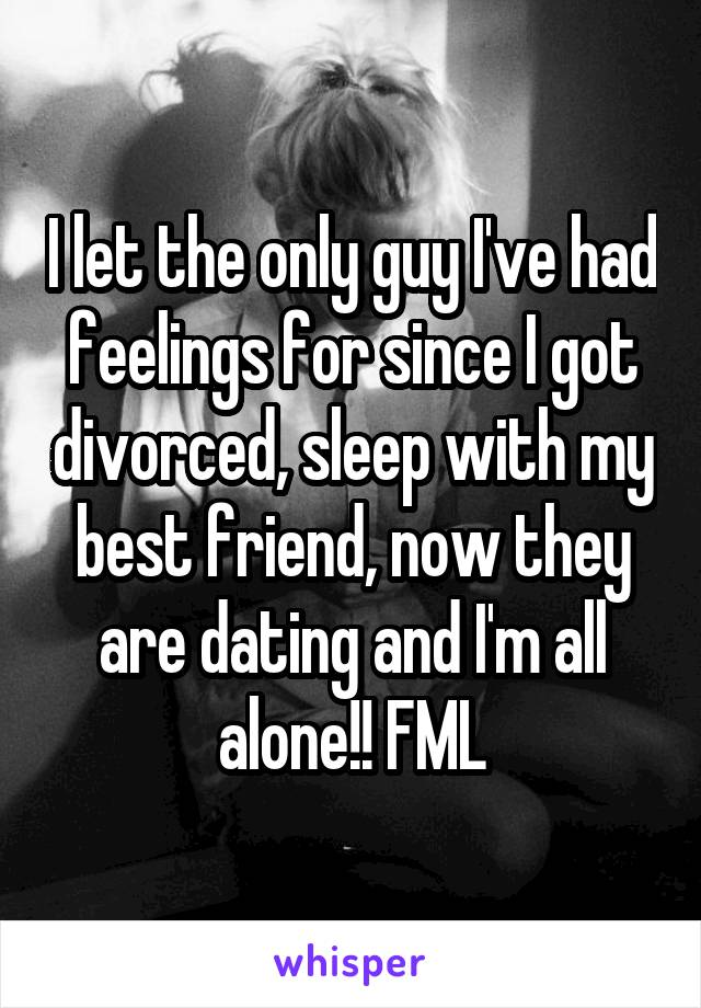 I let the only guy I've had feelings for since I got divorced, sleep with my best friend, now they are dating and I'm all alone!! FML