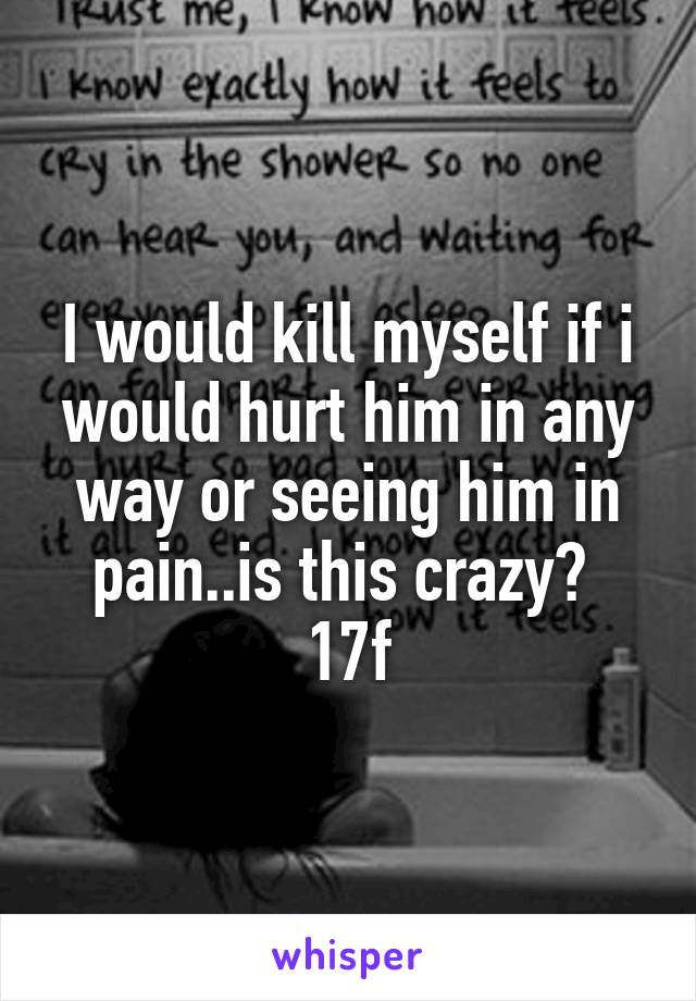 I would kill myself if i would hurt him in any way or seeing him in pain..is this crazy?  17f
