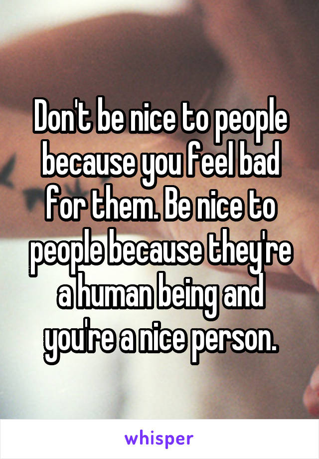 Don't be nice to people because you feel bad for them. Be nice to people because they're a human being and you're a nice person.