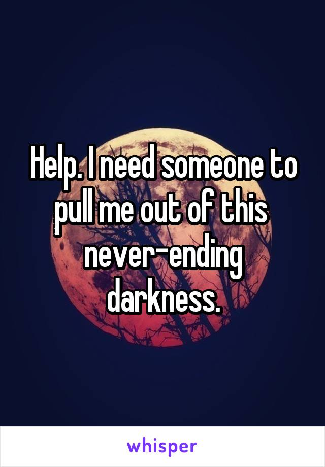 Help. I need someone to pull me out of this  never-ending darkness.