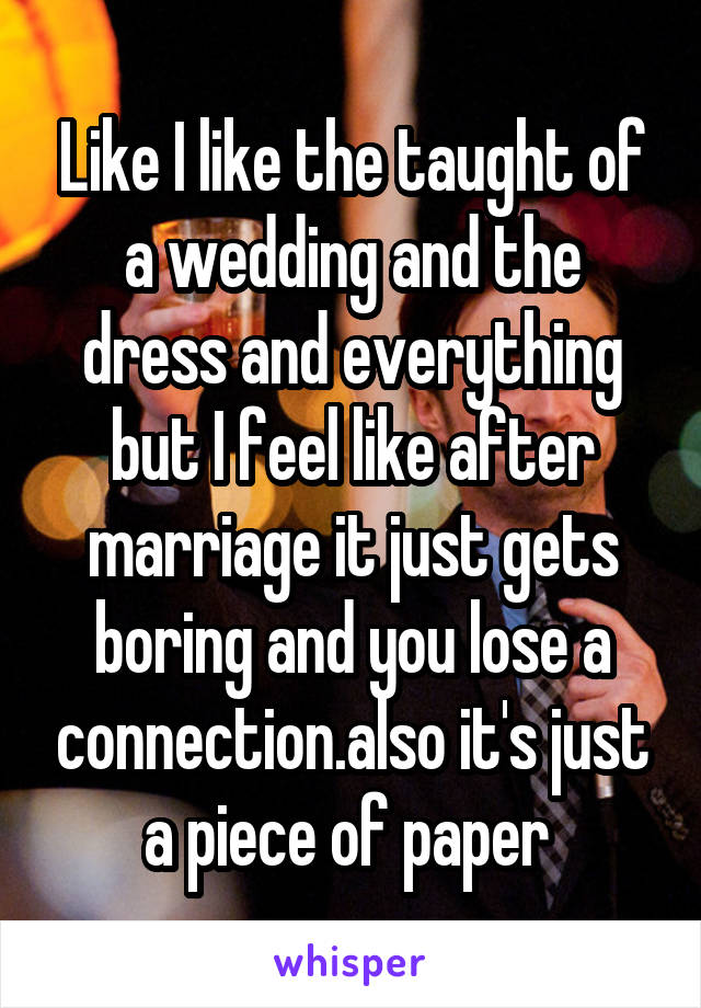 Like I like the taught of a wedding and the dress and everything but I feel like after marriage it just gets boring and you lose a connection.also it's just a piece of paper