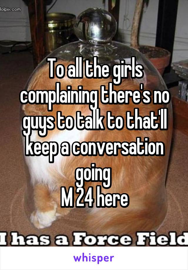 To all the girls complaining there's no guys to talk to that'll keep a conversation going  M 24 here