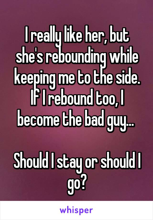 I really like her, but she's rebounding while keeping me to the side. If I rebound too, I become the bad guy...   Should I stay or should I go?