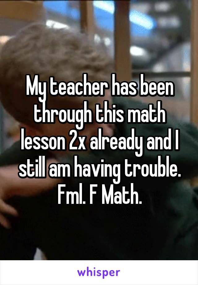 My teacher has been through this math lesson 2x already and I still am having trouble. Fml. F Math.