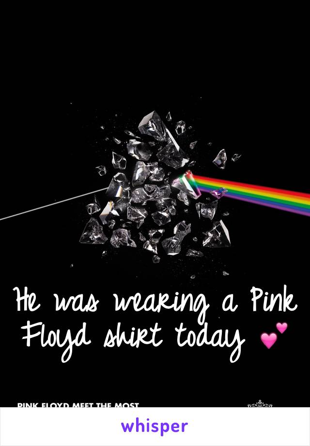 He was wearing a Pink Floyd shirt today 💕