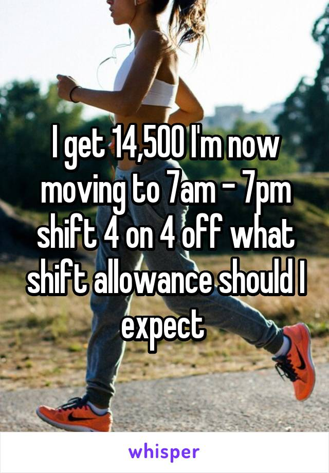 I get 14,500 I'm now moving to 7am - 7pm shift 4 on 4 off what shift allowance should I expect
