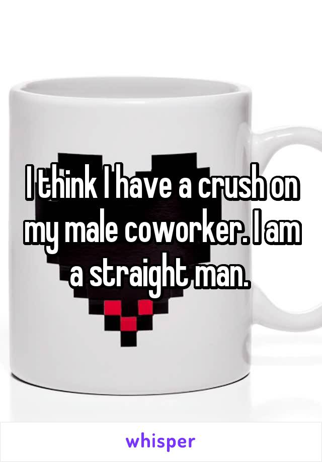 I think I have a crush on my male coworker. I am a straight man.
