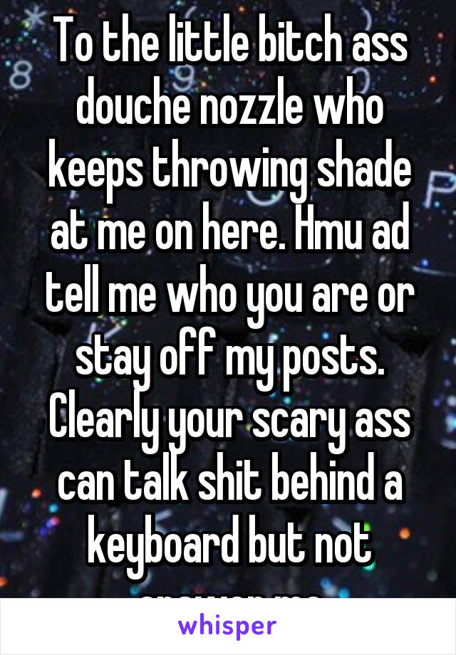 To the little bitch ass douche nozzle who keeps throwing shade at me on here. Hmu ad tell me who you are or stay off my posts. Clearly your scary ass can talk shit behind a keyboard but not answer me