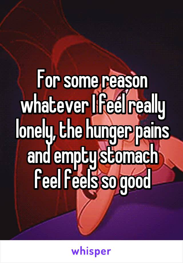 For some reason whatever I feel really lonely, the hunger pains and empty stomach feel feels so good