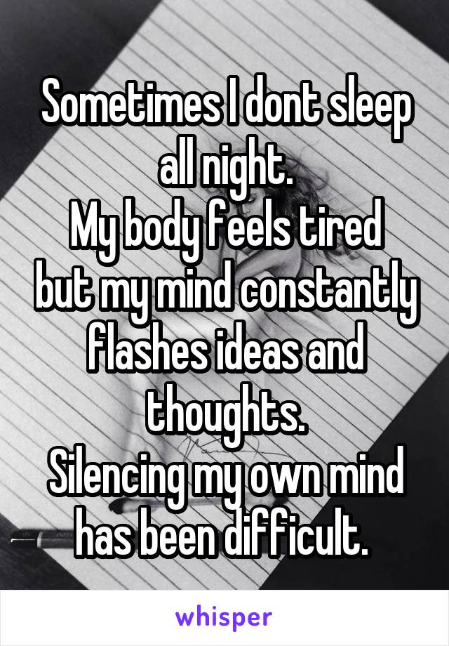 Sometimes I dont sleep all night. My body feels tired but my mind constantly flashes ideas and thoughts. Silencing my own mind has been difficult.