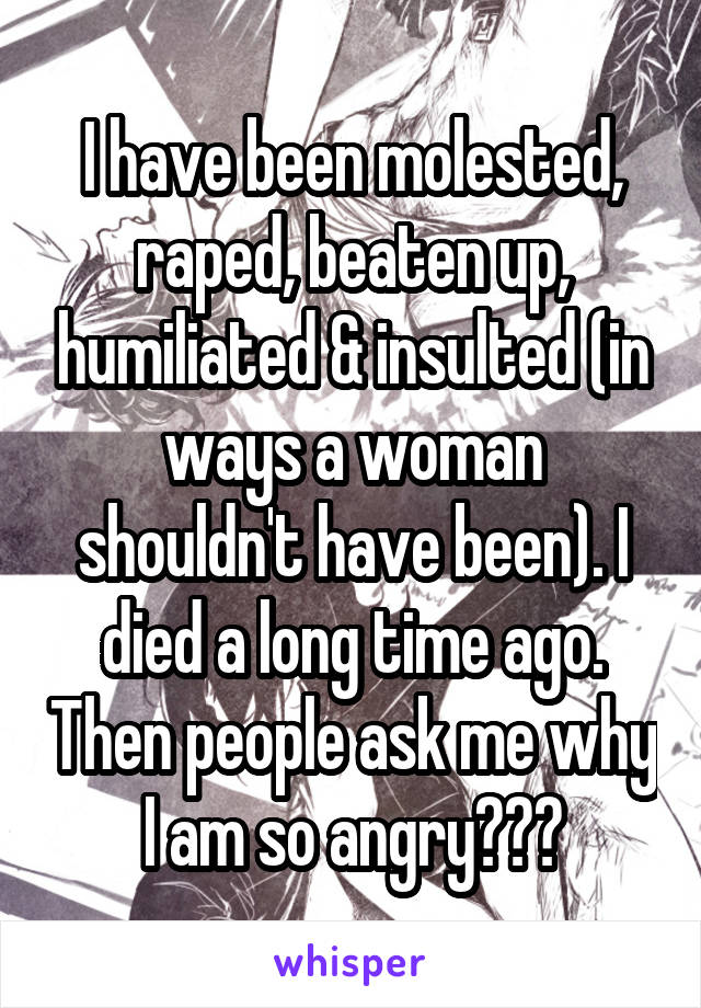 I have been molested, raped, beaten up, humiliated & insulted (in ways a woman shouldn't have been). I died a long time ago. Then people ask me why I am so angry???