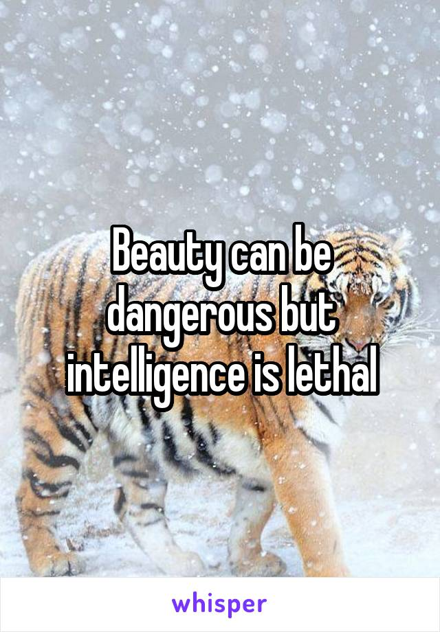 Beauty can be dangerous but intelligence is lethal