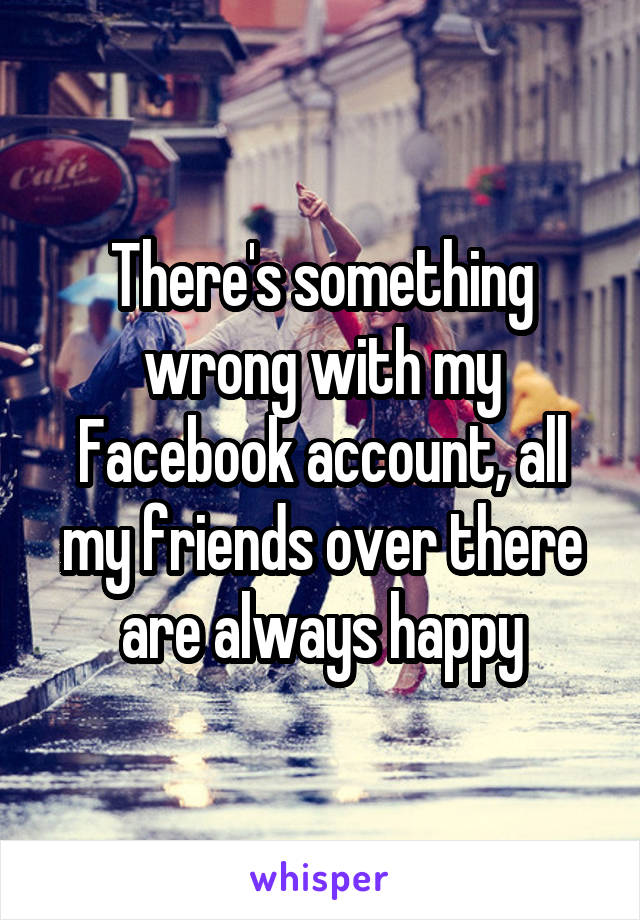 There's something wrong with my Facebook account, all my friends over there are always happy