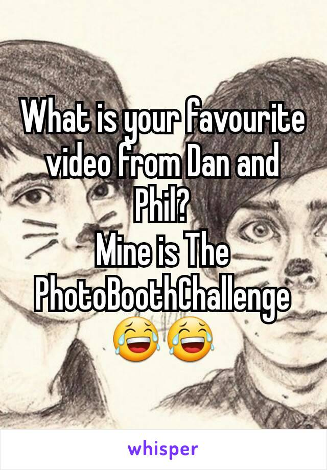 What is your favourite video from Dan and Phil? Mine is The PhotoBoothChallenge 😂😂