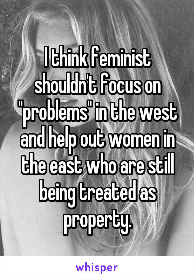 "I think feminist shouldn't focus on ""problems"" in the west and help out women in the east who are still being treated as property."