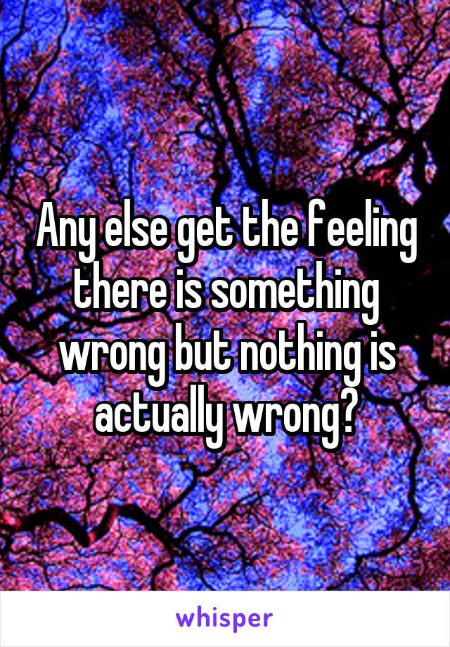 Any else get the feeling there is something wrong but nothing is actually wrong?