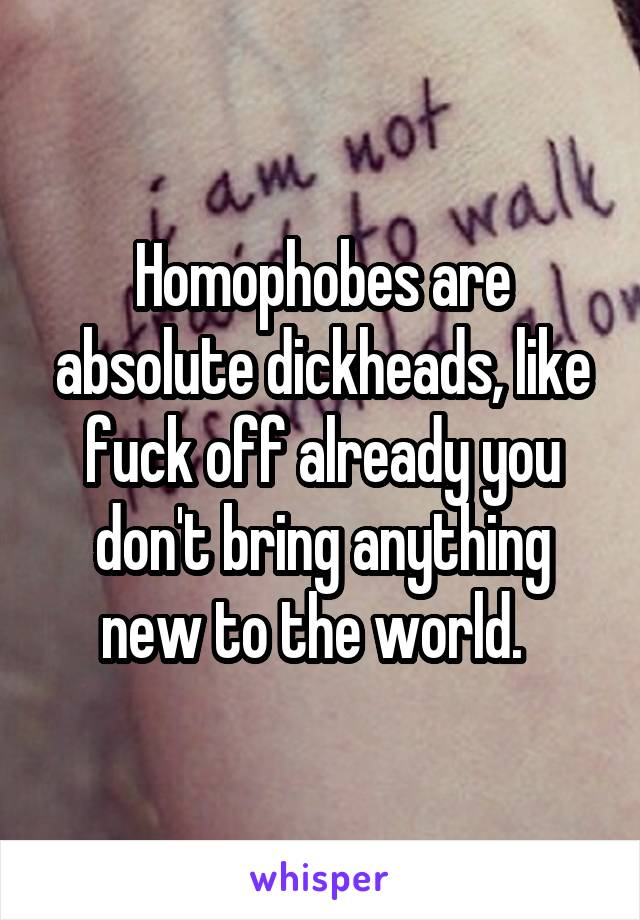 Homophobes are absolute dickheads, like fuck off already you don't bring anything new to the world.