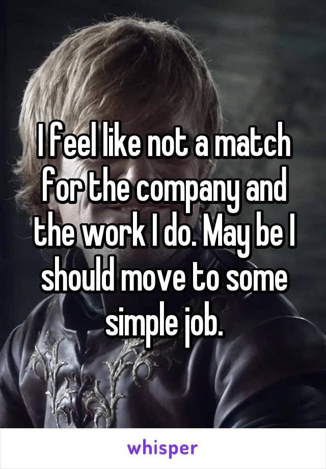 I feel like not a match for the company and the work I do. May be I should move to some simple job.