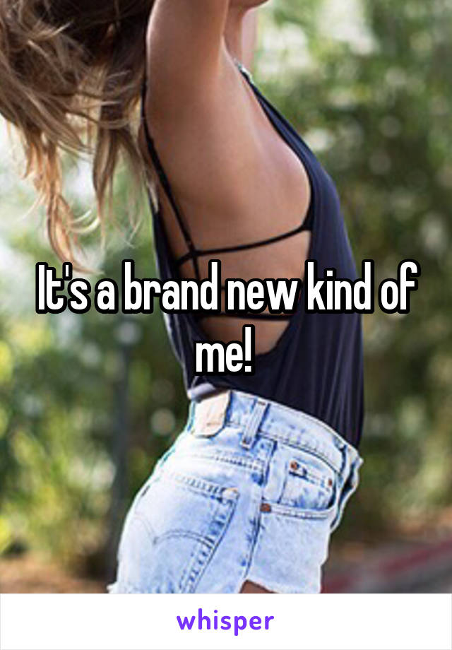 It's a brand new kind of me!