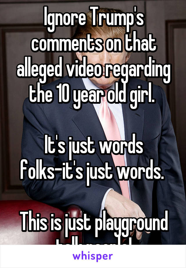 Ignore Trump's comments on that alleged video regarding the 10 year old girl.   It's just words folks-it's just words.   This is just playground talk people!