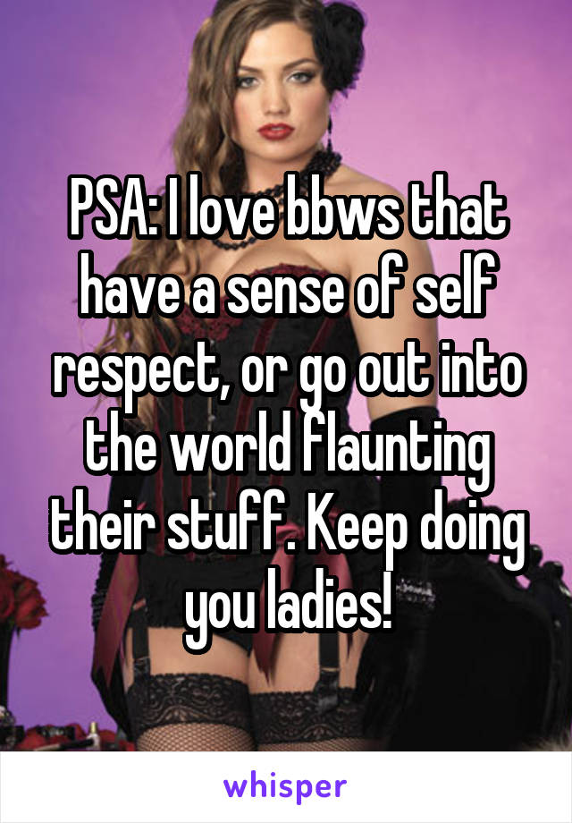 PSA: I love bbws that have a sense of self respect, or go out into the world flaunting their stuff. Keep doing you ladies!