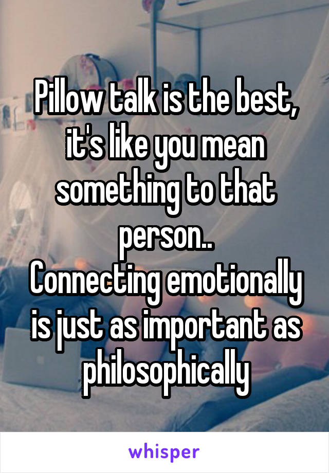 Pillow talk is the best, it's like you mean something to that person.. Connecting emotionally is just as important as philosophically