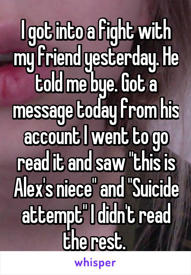 "I got into a fight with my friend yesterday. He told me bye. Got a message today from his account I went to go read it and saw ""this is Alex's niece"" and ""Suicide attempt"" I didn't read the rest."