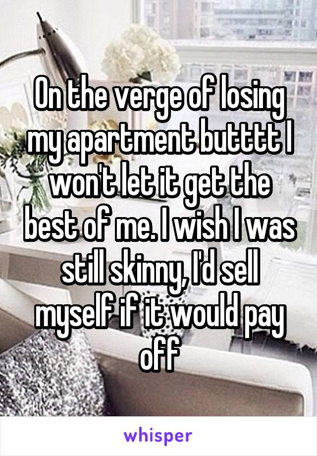 On the verge of losing my apartment butttt I won't let it get the best of me. I wish I was still skinny, I'd sell myself if it would pay off