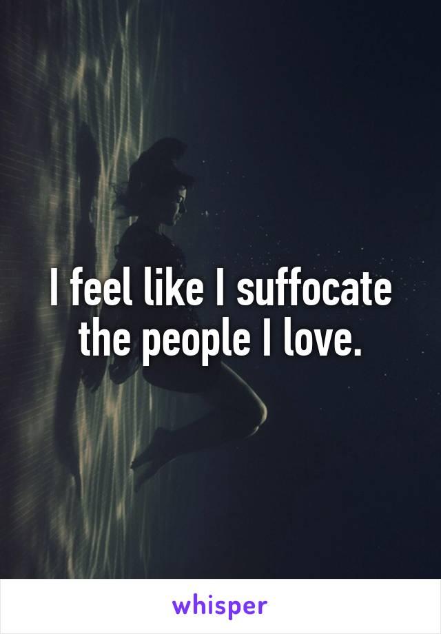 I feel like I suffocate the people I love.