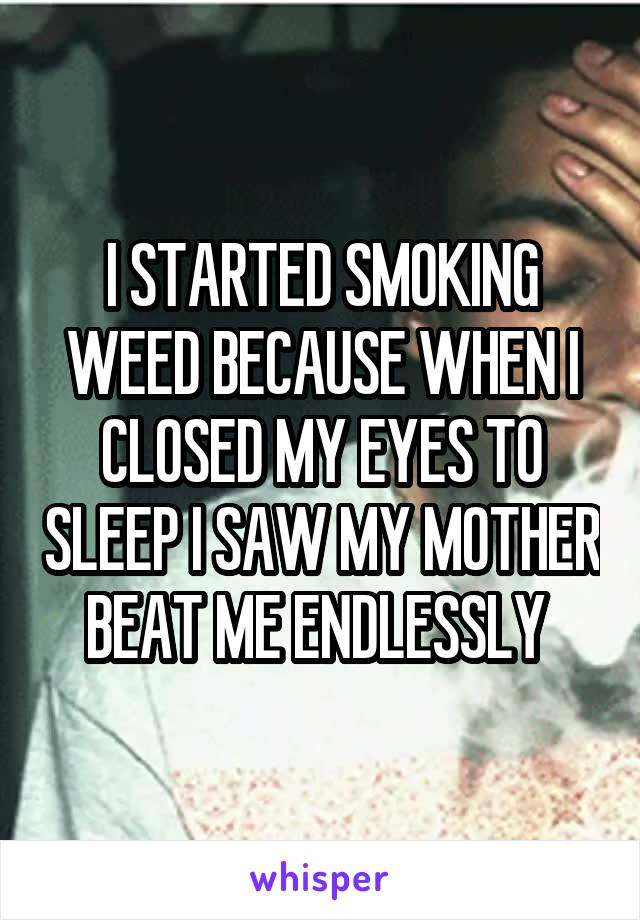 I STARTED SMOKING WEED BECAUSE WHEN I CLOSED MY EYES TO SLEEP I SAW MY MOTHER BEAT ME ENDLESSLY