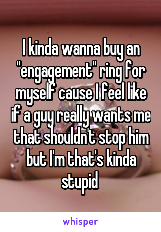 """I kinda wanna buy an """"engagement"""" ring for myself cause I feel like if a guy really wants me that shouldn't stop him but I'm that's kinda stupid"""