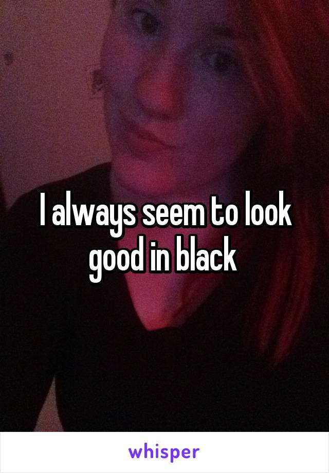 I always seem to look good in black
