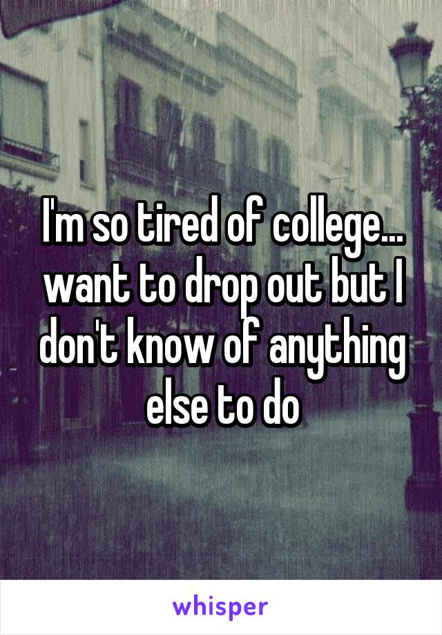 I'm so tired of college... want to drop out but I don't know of anything else to do