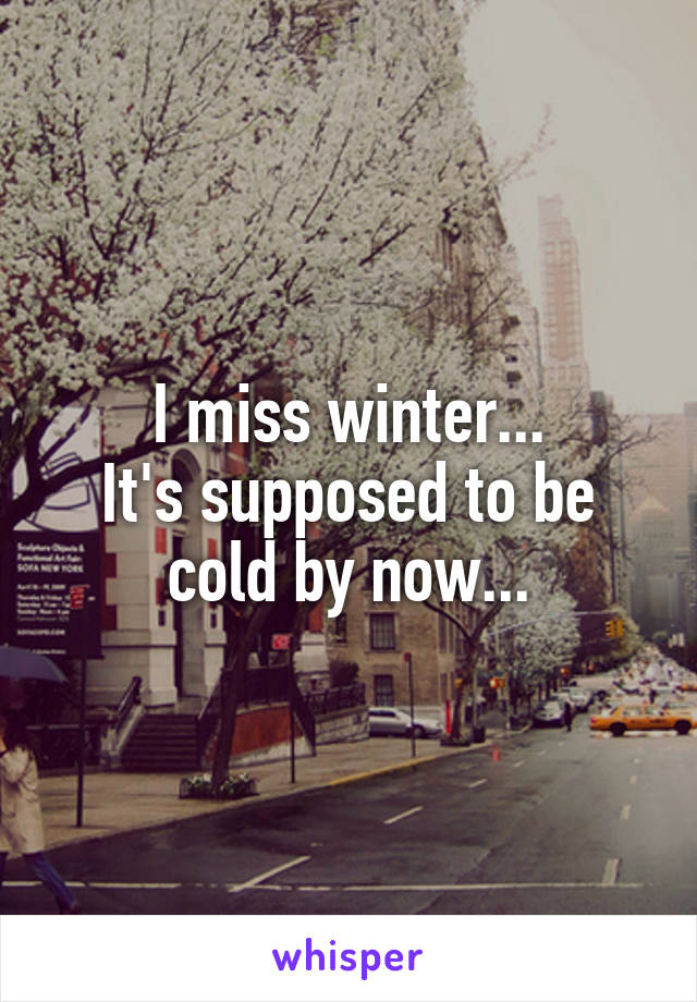 I miss winter... It's supposed to be cold by now...