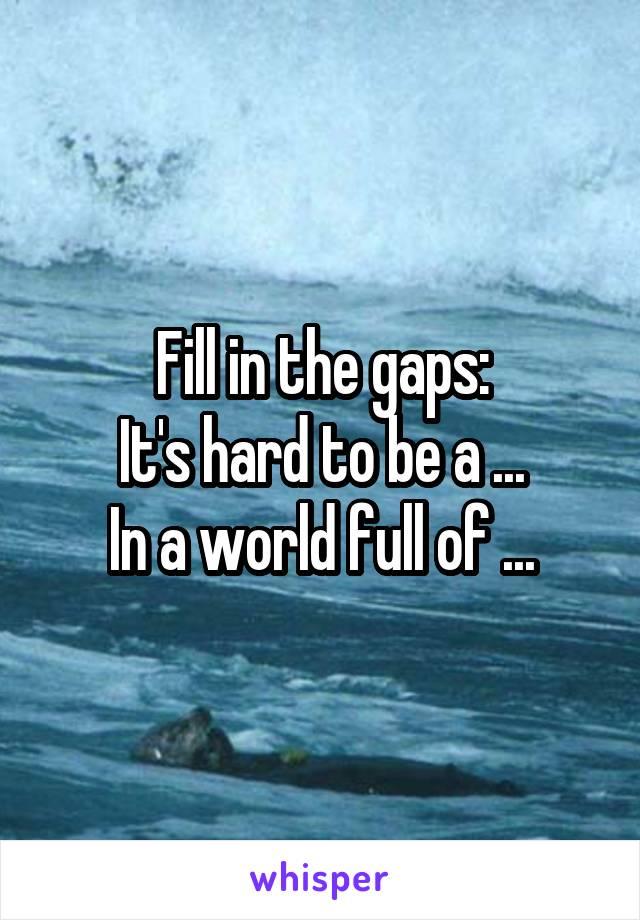 Fill in the gaps: It's hard to be a ... In a world full of ...
