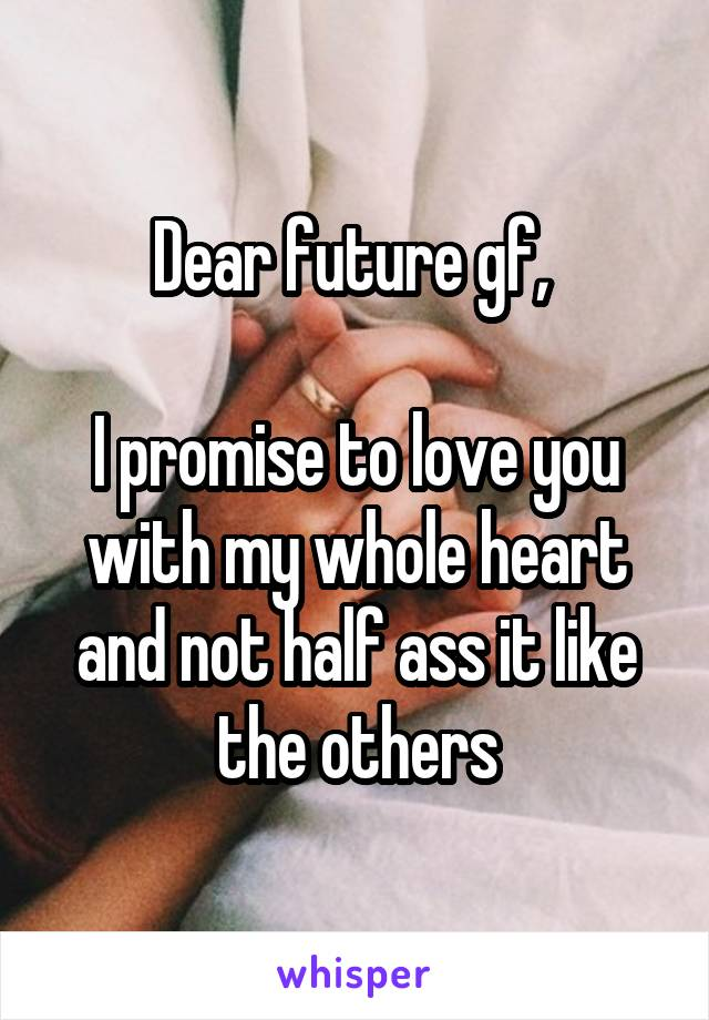 Dear future gf,   I promise to love you with my whole heart and not half ass it like the others