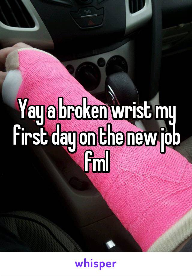 Yay a broken wrist my first day on the new job fml