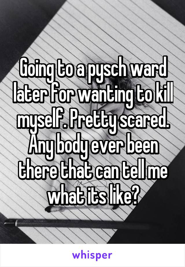 Going to a pysch ward later for wanting to kill myself. Pretty scared. Any body ever been there that can tell me what its like?